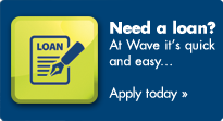 Need a loan? At Wave it's quick and easy... Apply today >
